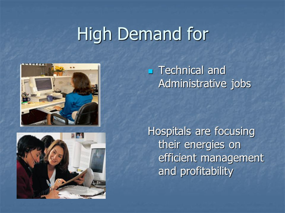 High Demand for Technical and Administrative jobs Technical and Administrative jobs Hospitals are focusing their energies on efficient management and profitability