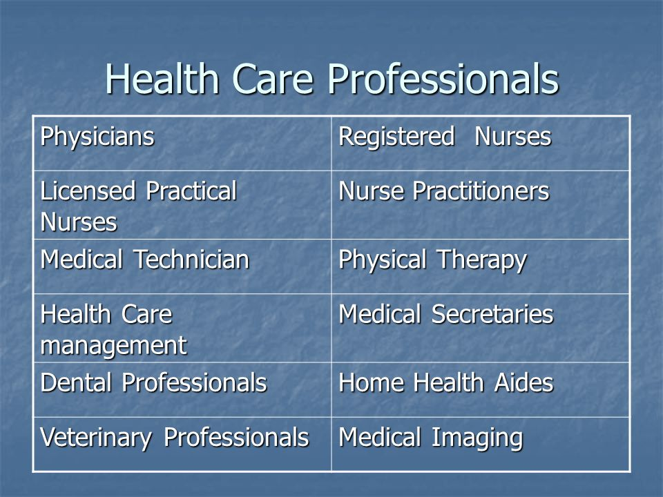 Health Care Professionals Physicians Registered Nurses Licensed Practical Nurses Nurse Practitioners Medical Technician Physical Therapy Health Care management Medical Secretaries Dental Professionals Home Health Aides Veterinary Professionals Medical Imaging