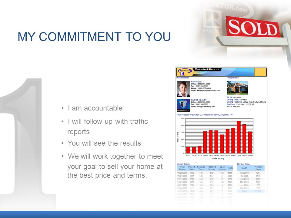 MY COMMITMENT TO YOU I am accountable I will follow-up with traffic reports You will see the results We will work together to meet your goal to sell your home at the best price and terms.