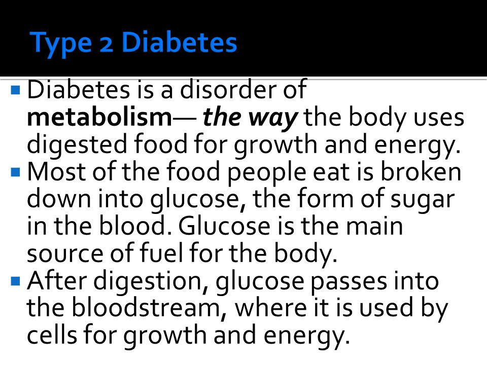  Diabetes is a disorder of metabolism— the way the body uses digested food for growth and energy.