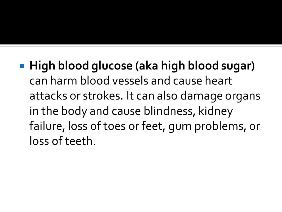  High blood glucose (aka high blood sugar) can harm blood vessels and cause heart attacks or strokes.