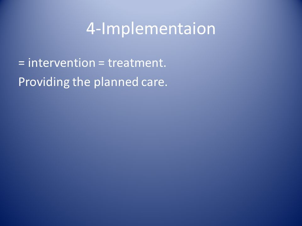 4-Implementaion = intervention = treatment. Providing the planned care.