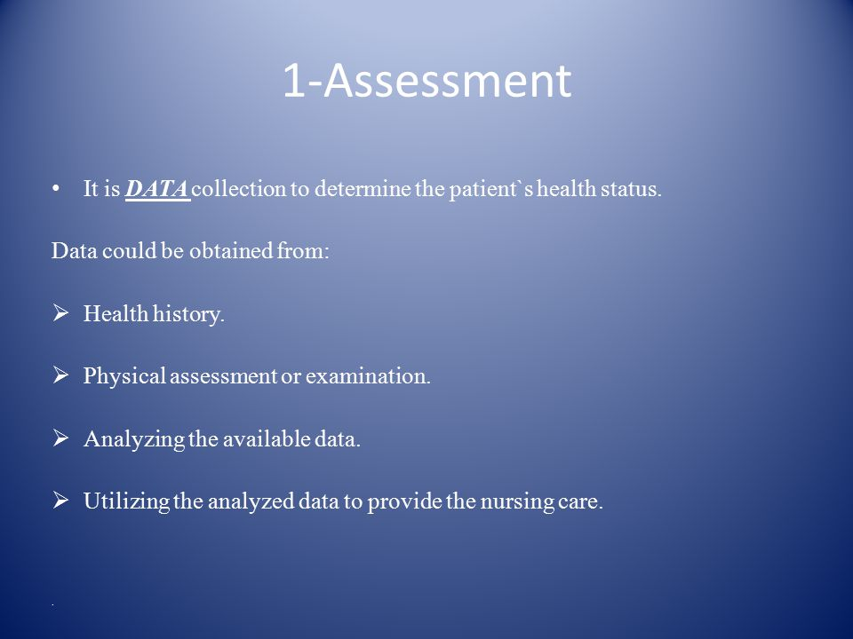1-Assessment It is DATA collection to determine the patient`s health status.