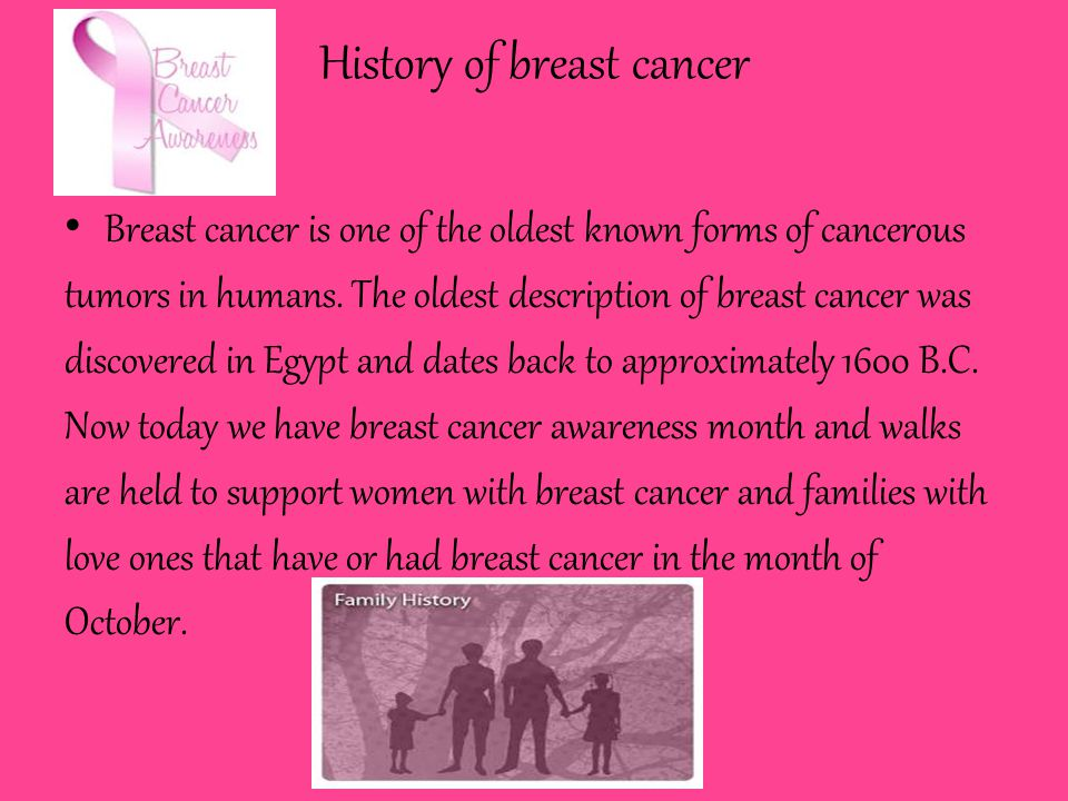 History of breast cancer Breast cancer is one of the oldest known forms of cancerous tumors in humans.
