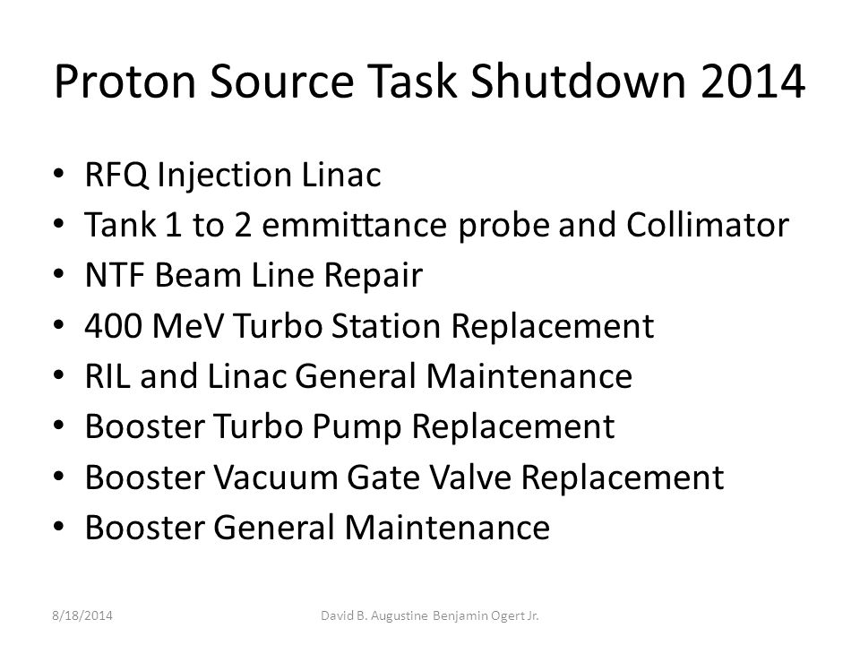 Proton Source Task Shutdown 2014 RFQ Injection Linac Tank 1 to 2 emmittance probe and Collimator NTF Beam Line Repair 400 MeV Turbo Station Replacement RIL and Linac General Maintenance Booster Turbo Pump Replacement Booster Vacuum Gate Valve Replacement Booster General Maintenance 8/18/2014David B.