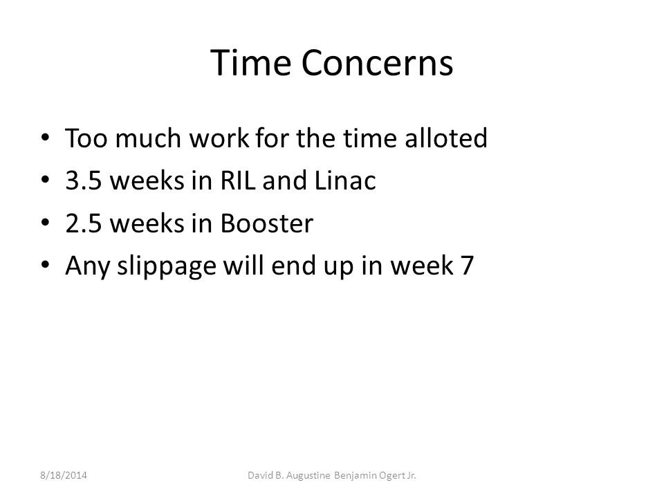 Time Concerns Too much work for the time alloted 3.5 weeks in RIL and Linac 2.5 weeks in Booster Any slippage will end up in week 7 8/18/2014David B.