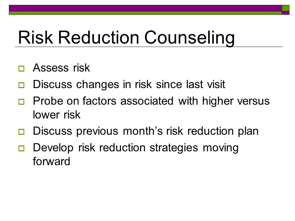 Risk Reduction Counseling  Assess risk  Discuss changes in risk since last visit  Probe on factors associated with higher versus lower risk  Discuss previous month's risk reduction plan  Develop risk reduction strategies moving forward