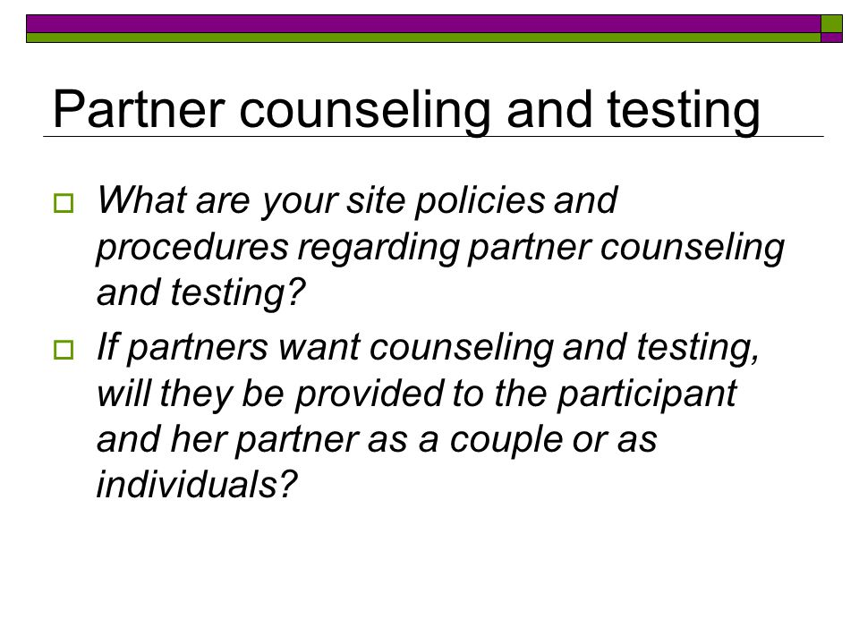 Partner counseling and testing  What are your site policies and procedures regarding partner counseling and testing.