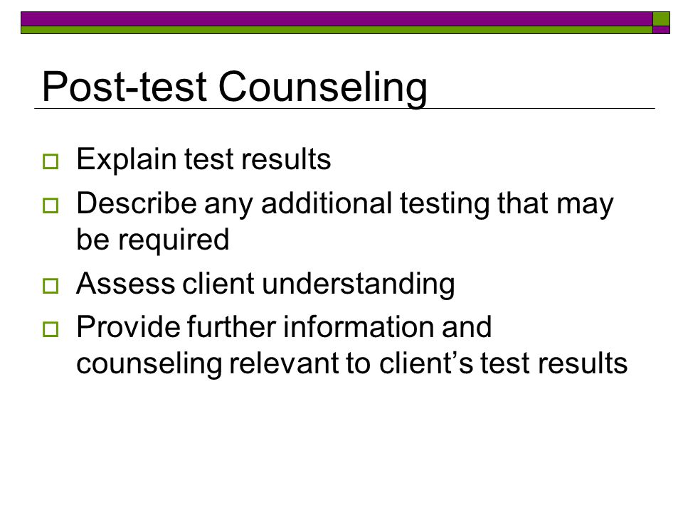 Post-test Counseling  Explain test results  Describe any additional testing that may be required  Assess client understanding  Provide further information and counseling relevant to client's test results