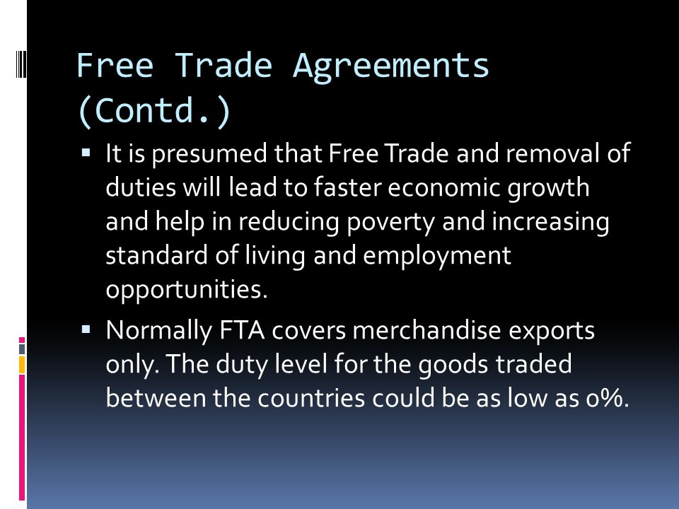 Free Trade Agreements (Contd.)  It is presumed that Free Trade and removal of duties will lead to faster economic growth and help in reducing poverty and increasing standard of living and employment opportunities.