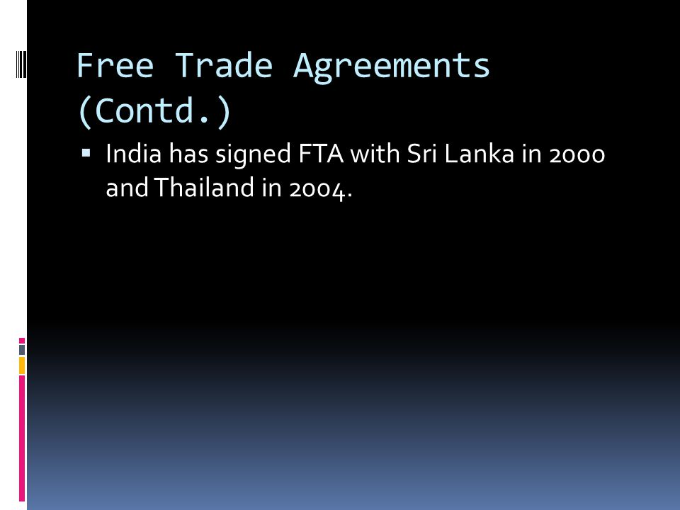 Free Trade Agreements (Contd.)  India has signed FTA with Sri Lanka in 2000 and Thailand in 2004.