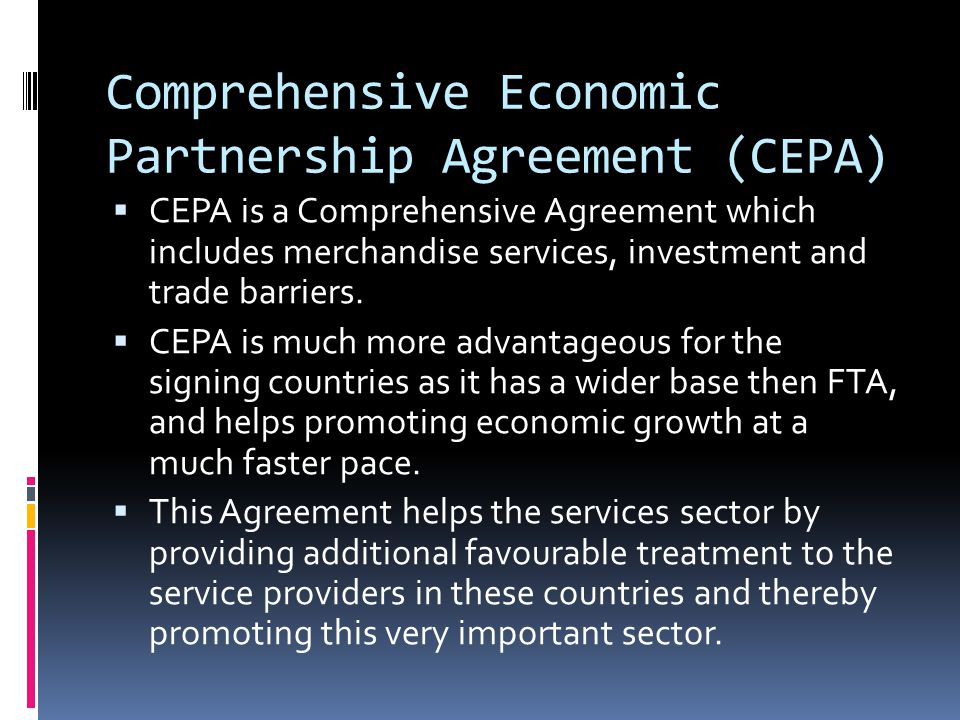 Comprehensive Economic Partnership Agreement (CEPA)  CEPA is a Comprehensive Agreement which includes merchandise services, investment and trade barriers.