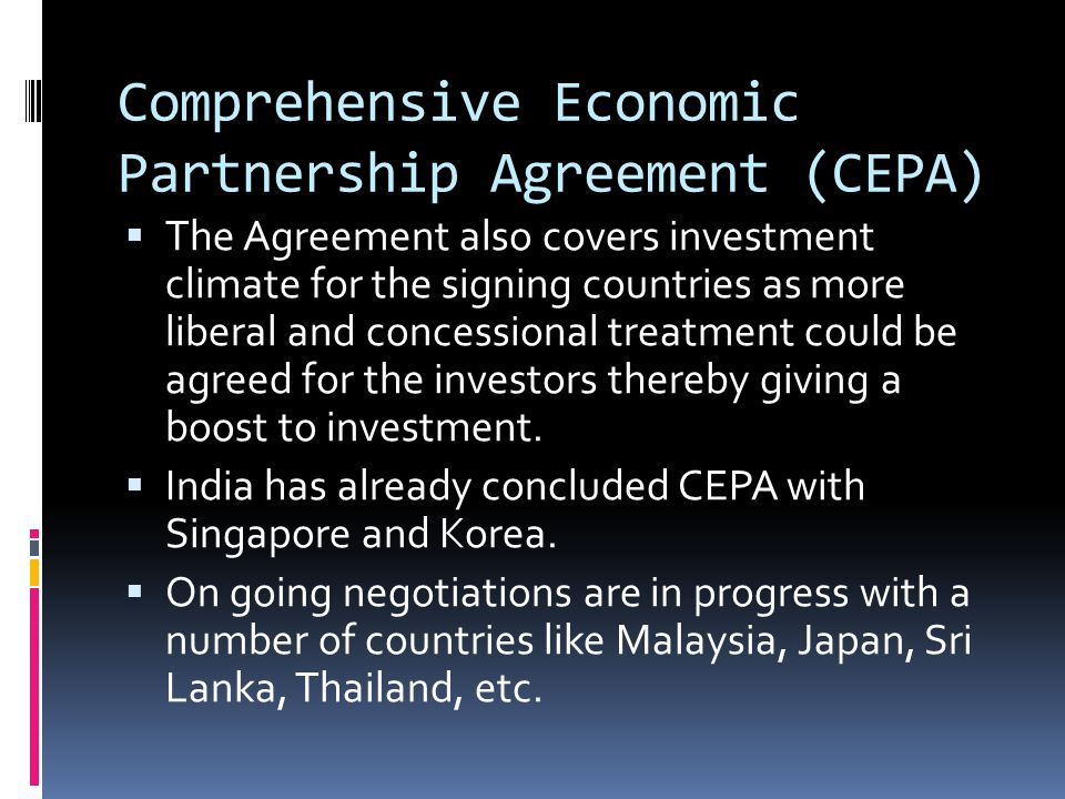Comprehensive Economic Partnership Agreement (CEPA)  The Agreement also covers investment climate for the signing countries as more liberal and concessional treatment could be agreed for the investors thereby giving a boost to investment.