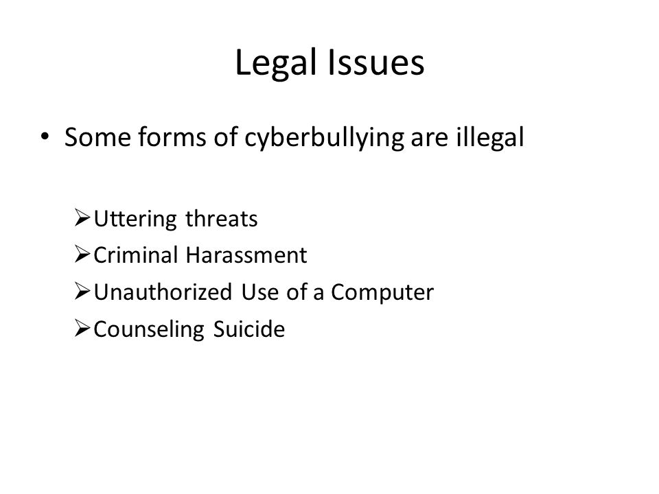 Legal Issues Some forms of cyberbullying are illegal  Uttering threats  Criminal Harassment  Unauthorized Use of a Computer  Counseling Suicide