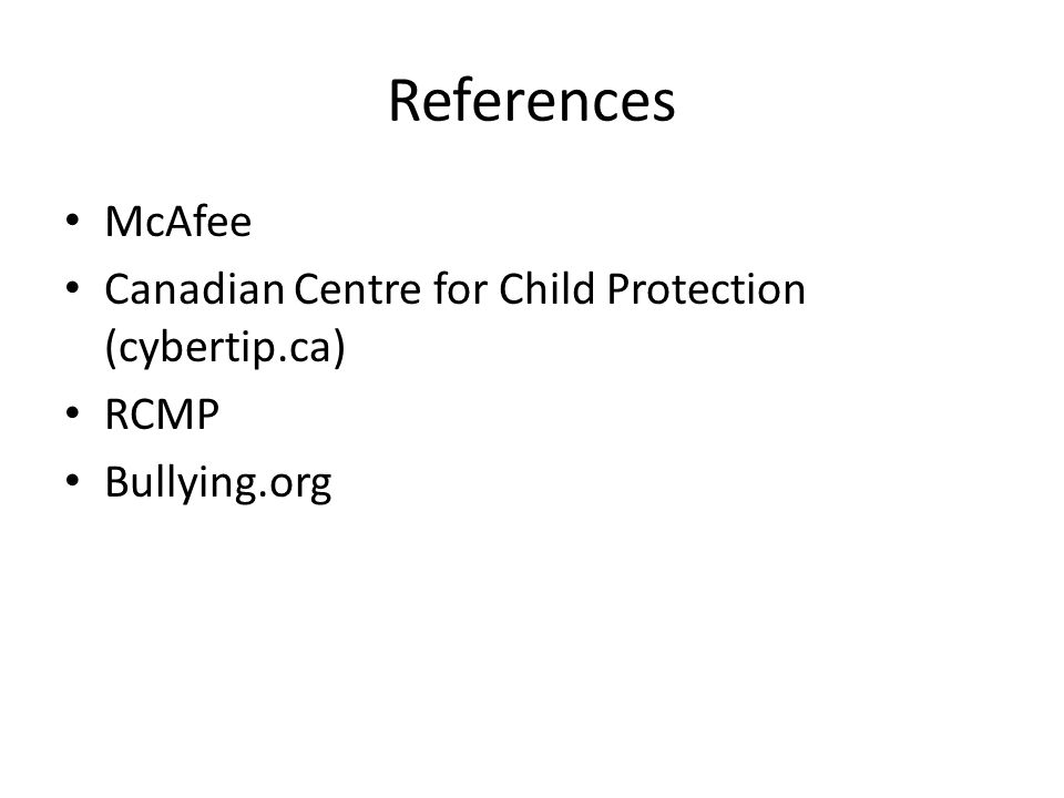 References McAfee Canadian Centre for Child Protection (cybertip.ca) RCMP Bullying.org