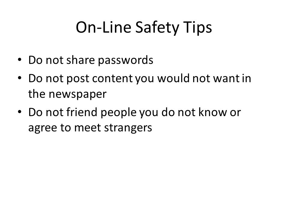 On-Line Safety Tips Do not share passwords Do not post content you would not want in the newspaper Do not friend people you do not know or agree to meet strangers