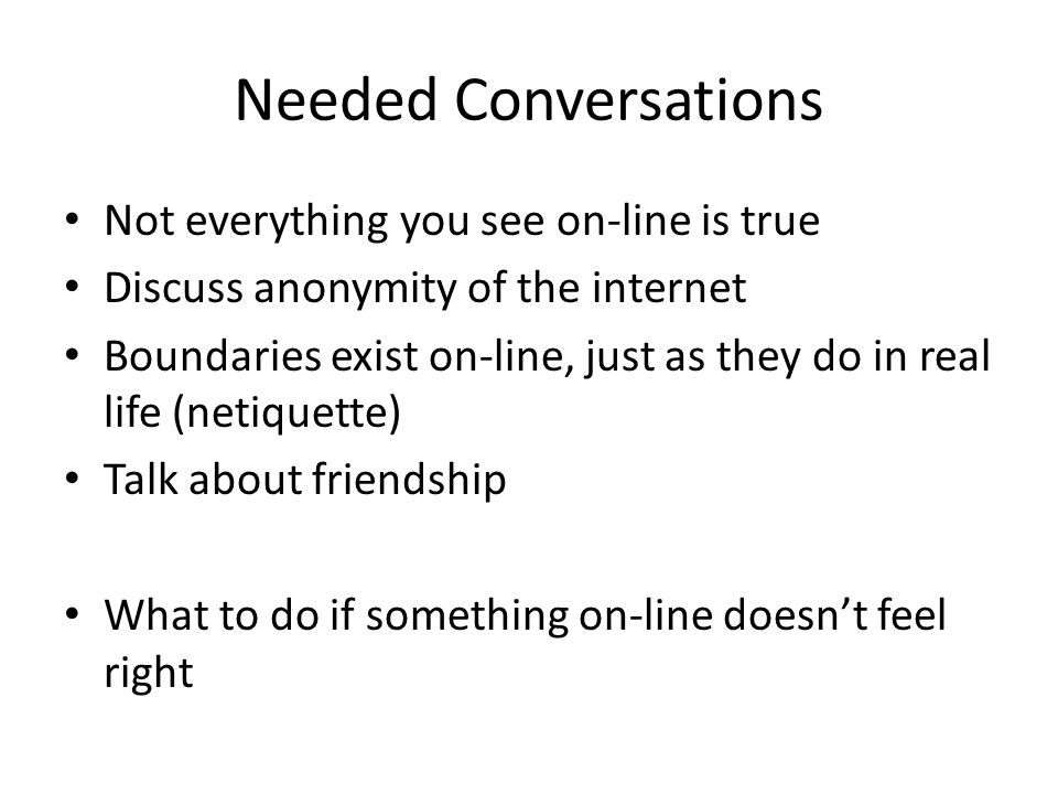 Needed Conversations Not everything you see on-line is true Discuss anonymity of the internet Boundaries exist on-line, just as they do in real life (netiquette) Talk about friendship What to do if something on-line doesn't feel right
