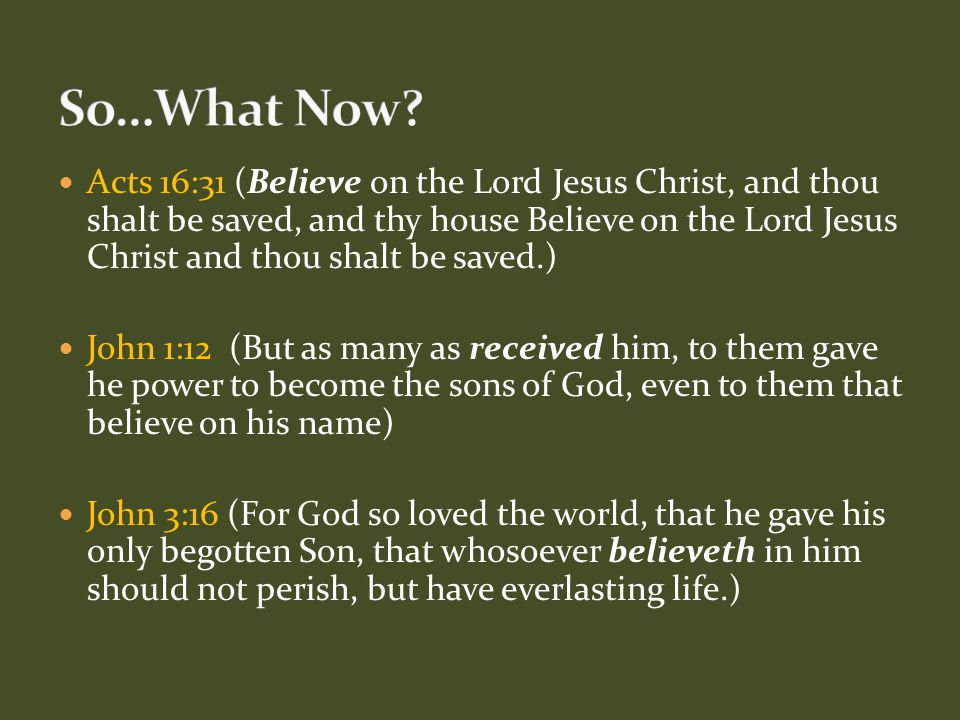 Acts 16:31 (Believe on the Lord Jesus Christ, and thou shalt be saved, and thy house Believe on the Lord Jesus Christ and thou shalt be saved.) John 1:12 (But as many as received him, to them gave he power to become the sons of God, even to them that believe on his name) John 3:16 (For God so loved the world, that he gave his only begotten Son, that whosoever believeth in him should not perish, but have everlasting life.)