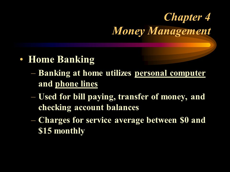 Chapter 4 Money Management Home Banking –Banking at home utilizes personal computer and phone lines –Used for bill paying, transfer of money, and checking account balances –Charges for service average between $0 and $15 monthly