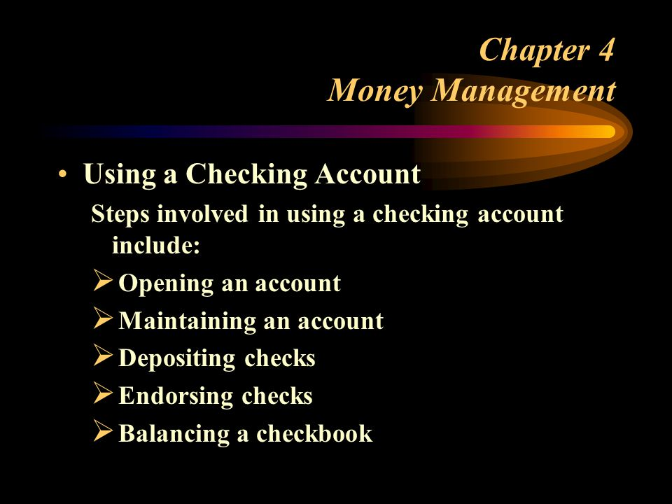 Chapter 4 Money Management Using a Checking Account Steps involved in using a checking account include:  Opening an account  Maintaining an account  Depositing checks  Endorsing checks  Balancing a checkbook