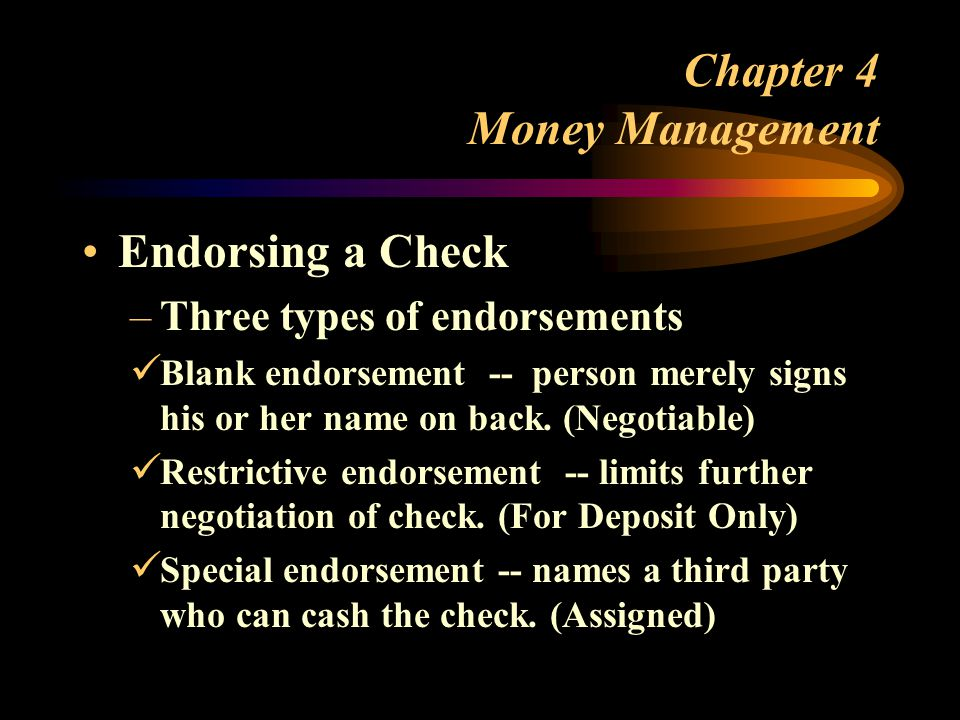 Chapter 4 Money Management Endorsing a Check –Three types of endorsements Blank endorsement -- person merely signs his or her name on back.