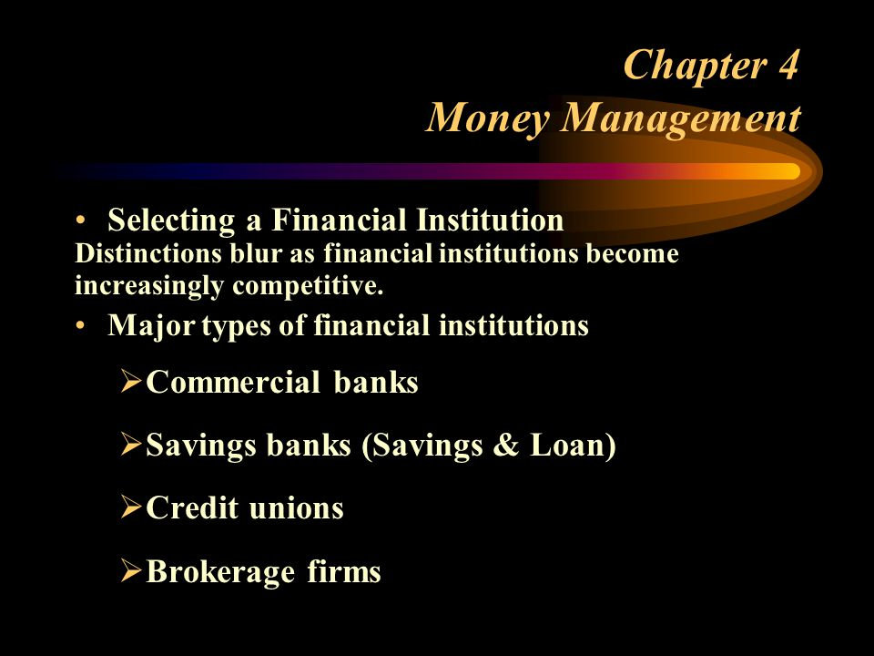 Chapter 4 Money Management Selecting a Financial Institution Distinctions blur as financial institutions become increasingly competitive.