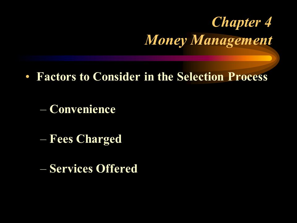 Chapter 4 Money Management Factors to Consider in the Selection Process –Convenience –Fees Charged –Services Offered
