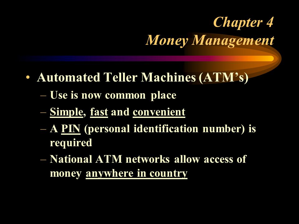 Chapter 4 Money Management Automated Teller Machines (ATM's) –Use is now common place –Simple, fast and convenient –A PIN (personal identification number) is required –National ATM networks allow access of money anywhere in country