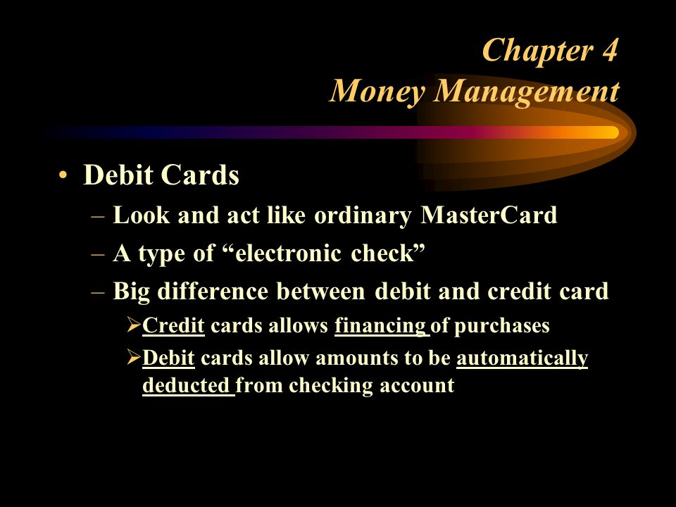 Chapter 4 Money Management Debit Cards –Look and act like ordinary MasterCard –A type of electronic check –Big difference between debit and credit card  Credit cards allows financing of purchases  Debit cards allow amounts to be automatically deducted from checking account
