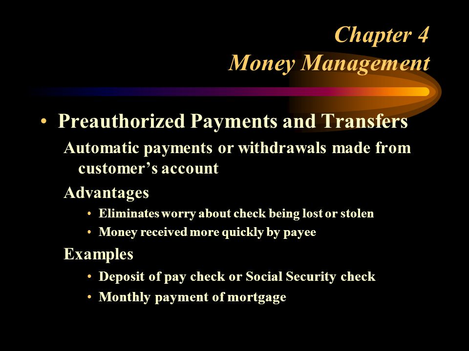 Chapter 4 Money Management Preauthorized Payments and Transfers Automatic payments or withdrawals made from customer's account Advantages Eliminates worry about check being lost or stolen Money received more quickly by payee Examples Deposit of pay check or Social Security check Monthly payment of mortgage