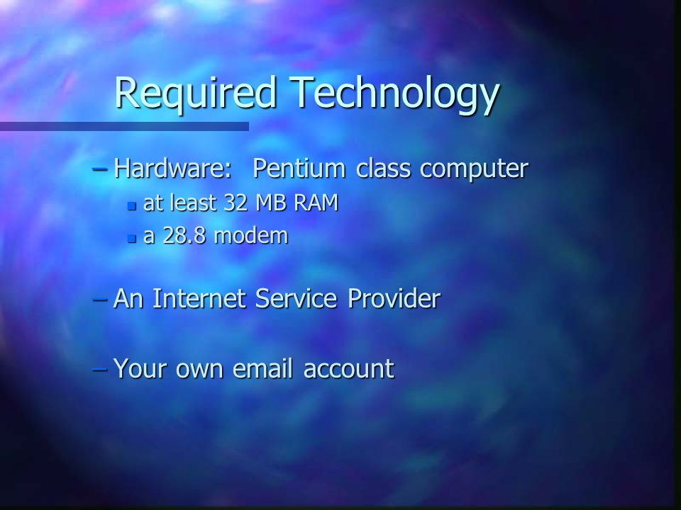 Required Technology –Hardware: Pentium class computer n at least 32 MB RAM n a 28.8 modem –An Internet Service Provider –Your own  account