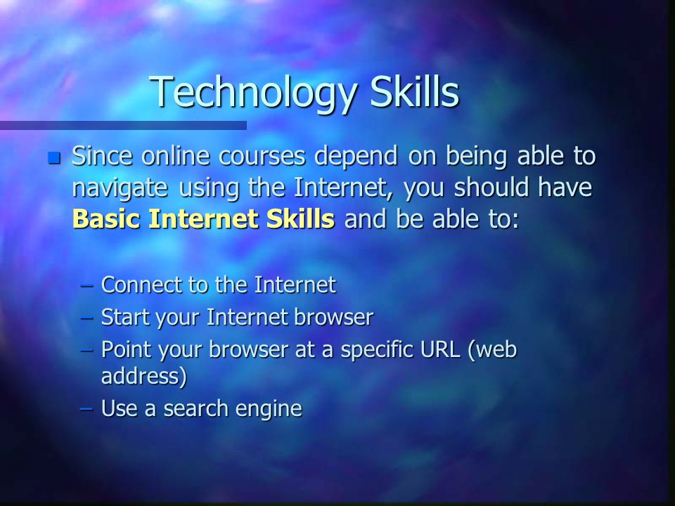 Technology Skills n Since online courses depend on being able to navigate using the Internet, you should have Basic Internet Skills and be able to: –Connect to the Internet –Start your Internet browser –Point your browser at a specific URL (web address) –Use a search engine