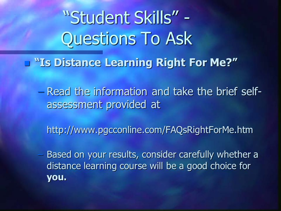 Student Skills - Questions To Ask n Is Distance Learning Right For Me –Read the information and take the brief self- assessment provided at   –Based on your results, consider carefully whether a distance learning course will be a good choice for you.