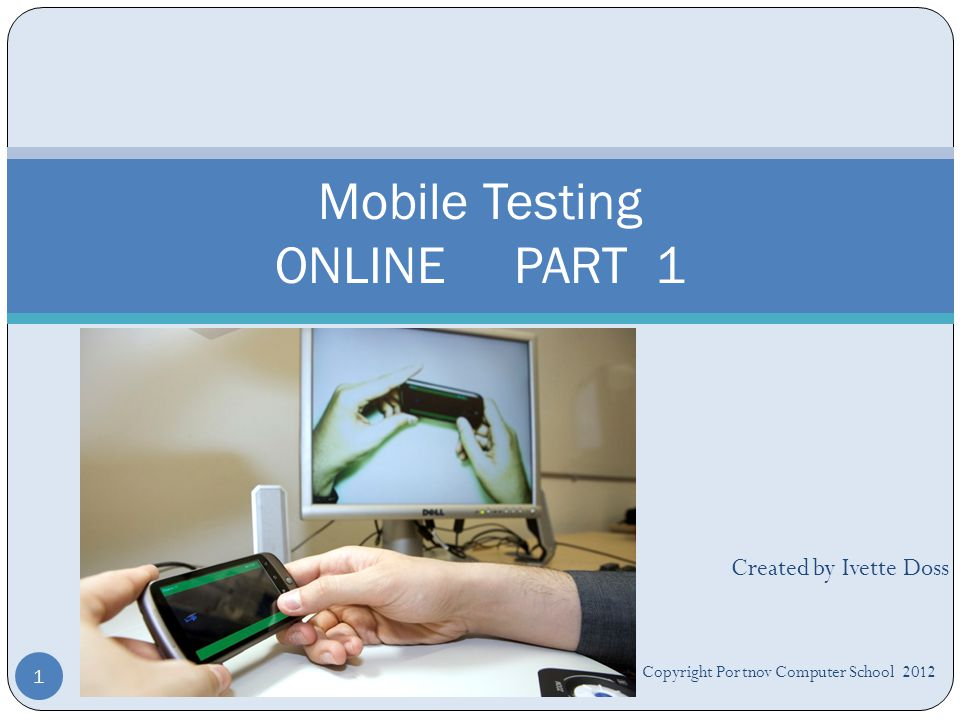 Created by Ivette Doss Mobile Testing ONLINE PART 1 1 Copyright Portnov Computer School 2012