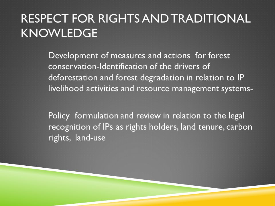 RESPECT FOR RIGHTS AND TRADITIONAL KNOWLEDGE Development of measures and actions for forest conservation-Identification of the drivers of deforestation and forest degradation in relation to IP livelihood activities and resource management systems- Policy formulation and review in relation to the legal recognition of IPs as rights holders, land tenure, carbon rights, land-use