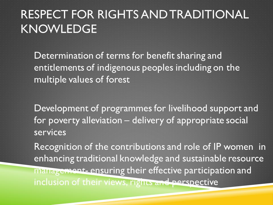RESPECT FOR RIGHTS AND TRADITIONAL KNOWLEDGE Determination of terms for benefit sharing and entitlements of indigenous peoples including on the multiple values of forest Development of programmes for livelihood support and for poverty alleviation – delivery of appropriate social services Recognition of the contributions and role of IP women in enhancing traditional knowledge and sustainable resource management- ensuring their effective participation and inclusion of their views, rights and perspective