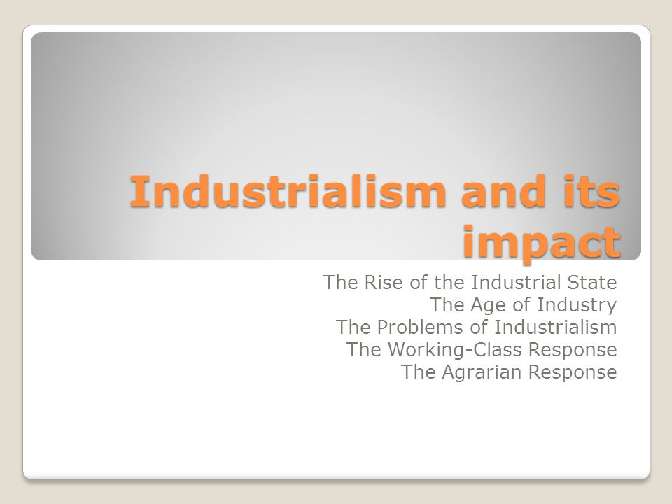 Industrialism and its impact The Rise of the Industrial State The Age of Industry The Problems of Industrialism The Working-Class Response The Agrarian Response