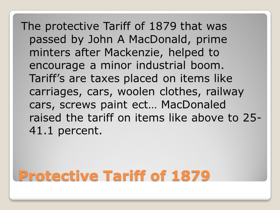 Protective Tariff of 1879 The protective Tariff of 1879 that was passed by John A MacDonald, prime minters after Mackenzie, helped to encourage a minor industrial boom.
