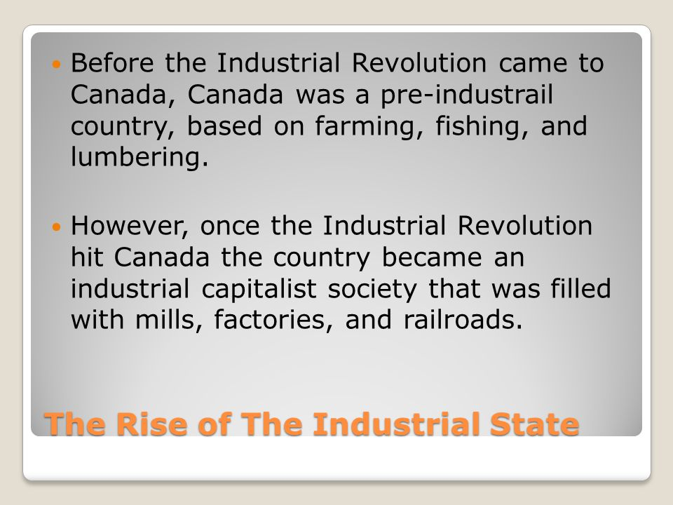 The Rise of The Industrial State Before the Industrial Revolution came to Canada, Canada was a pre-industrail country, based on farming, fishing, and lumbering.