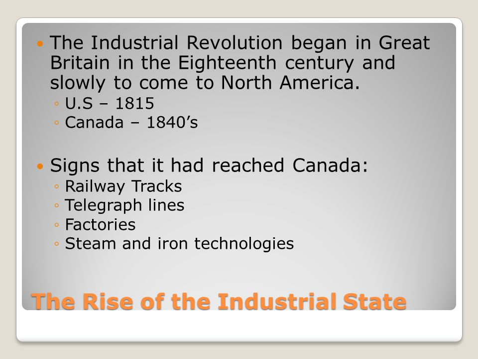 The Rise of the Industrial State The Industrial Revolution began in Great Britain in the Eighteenth century and slowly to come to North America.