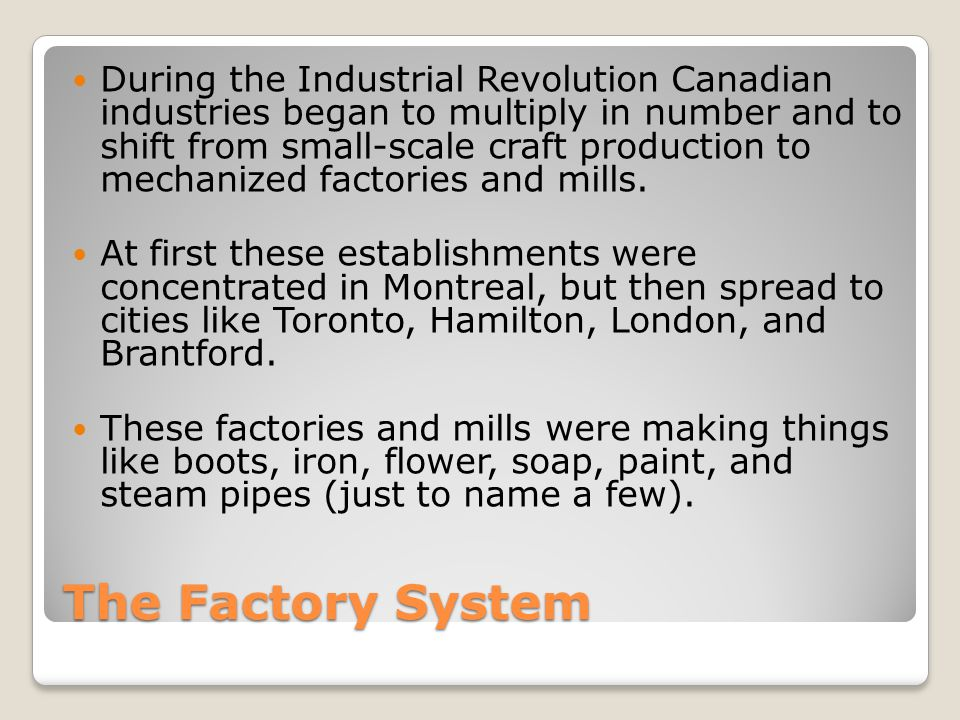 The Factory System During the Industrial Revolution Canadian industries began to multiply in number and to shift from small-scale craft production to mechanized factories and mills.