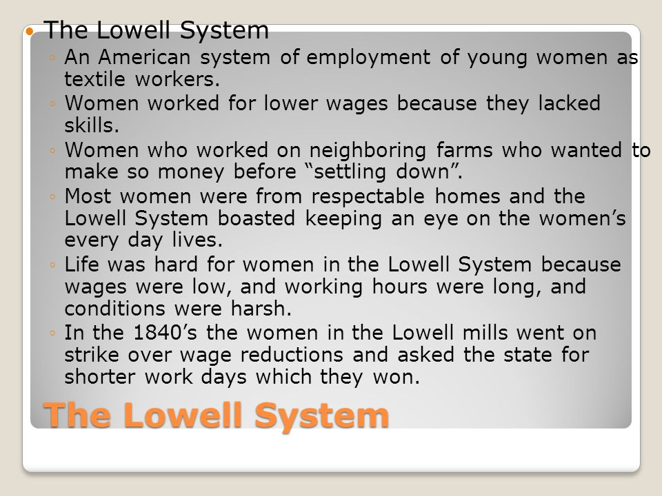 The Lowell System ◦An American system of employment of young women as textile workers.