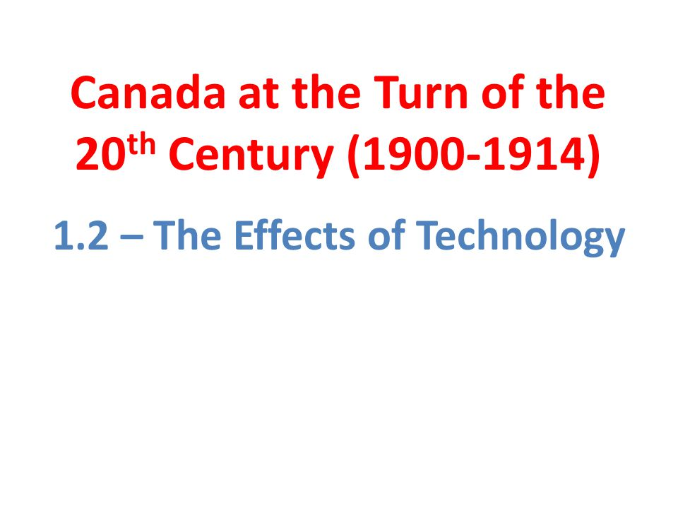 Canada at the Turn of the 20 th Century ( ) 1.2 – The Effects of Technology