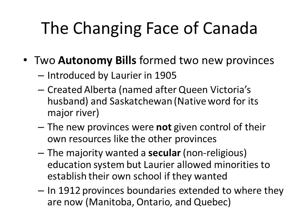 The Changing Face of Canada Two Autonomy Bills formed two new provinces – Introduced by Laurier in 1905 – Created Alberta (named after Queen Victoria's husband) and Saskatchewan (Native word for its major river) – The new provinces were not given control of their own resources like the other provinces – The majority wanted a secular (non-religious) education system but Laurier allowed minorities to establish their own school if they wanted – In 1912 provinces boundaries extended to where they are now (Manitoba, Ontario, and Quebec)