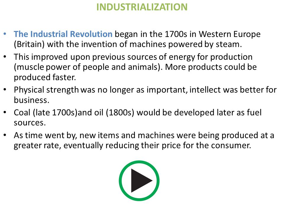 INDUSTRIALIZATION The Industrial Revolution began in the 1700s in Western Europe (Britain) with the invention of machines powered by steam.