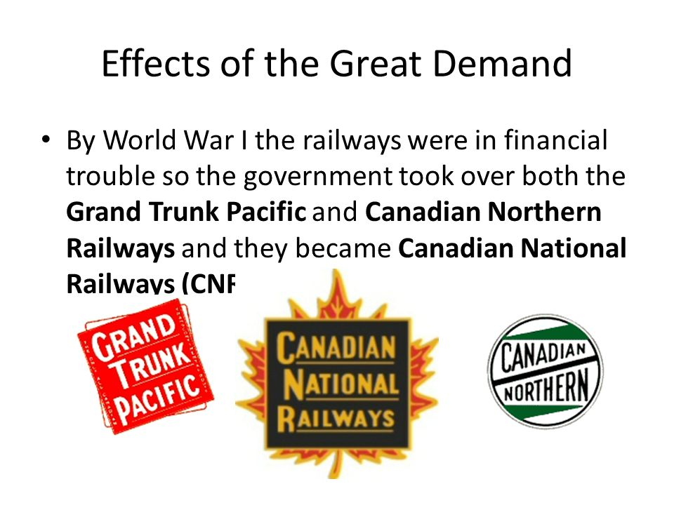 Effects of the Great Demand By World War I the railways were in financial trouble so the government took over both the Grand Trunk Pacific and Canadian Northern Railways and they became Canadian National Railways (CNR)