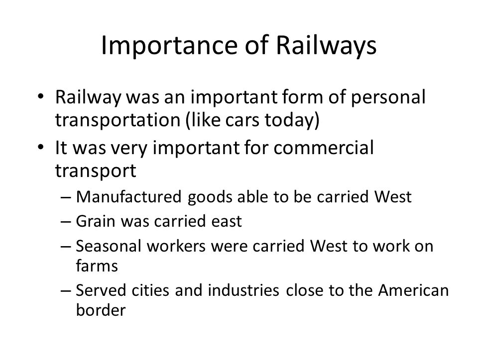 Importance of Railways Railway was an important form of personal transportation (like cars today) It was very important for commercial transport – Manufactured goods able to be carried West – Grain was carried east – Seasonal workers were carried West to work on farms – Served cities and industries close to the American border