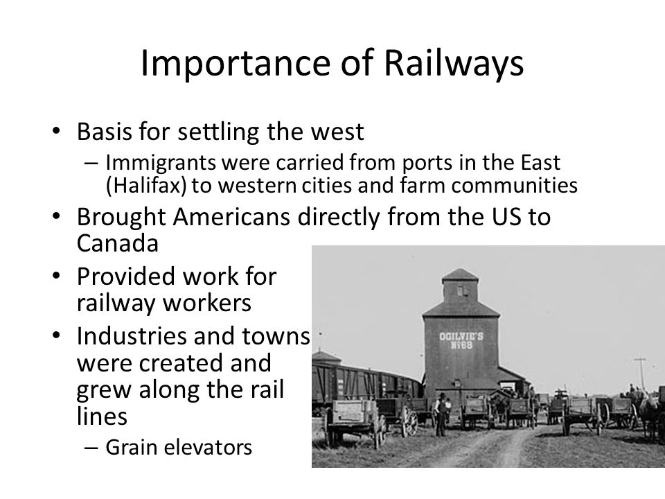 Importance of Railways Basis for settling the west – Immigrants were carried from ports in the East (Halifax) to western cities and farm communities Brought Americans directly from the US to Canada Provided work for railway workers Industries and towns were created and grew along the rail lines – Grain elevators