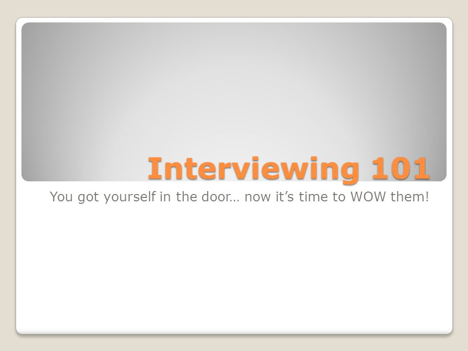 Interviewing 101 You got yourself in the door… now it's time to WOW them!