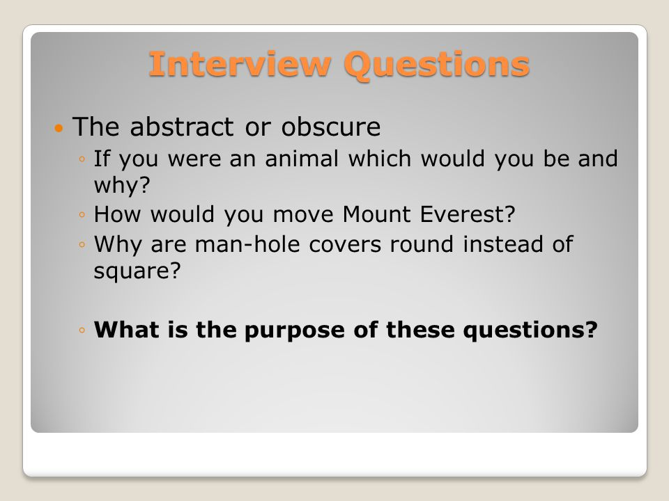 Interview Questions The abstract or obscure ◦If you were an animal which would you be and why.